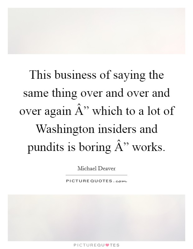 """This business of saying the same thing over and over and over again """" which to a lot of Washington insiders and pundits is boring """" works Picture Quote #1"""