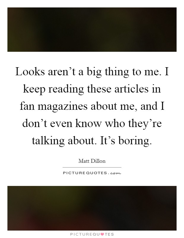 Looks aren't a big thing to me. I keep reading these articles in fan magazines about me, and I don't even know who they're talking about. It's boring Picture Quote #1