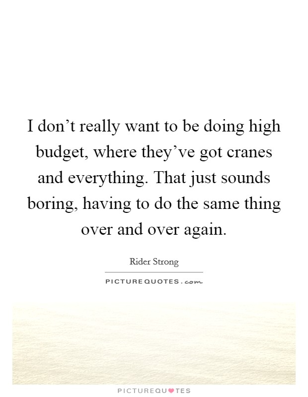 I don't really want to be doing high budget, where they've got cranes and everything. That just sounds boring, having to do the same thing over and over again Picture Quote #1