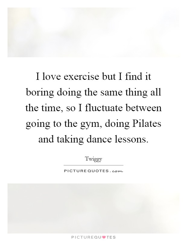 I love exercise but I find it boring doing the same thing all the time, so I fluctuate between going to the gym, doing Pilates and taking dance lessons Picture Quote #1