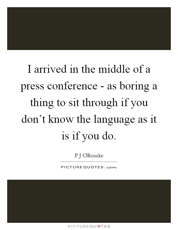 I arrived in the middle of a press conference - as boring a thing to sit through if you don't know the language as it is if you do Picture Quote #1