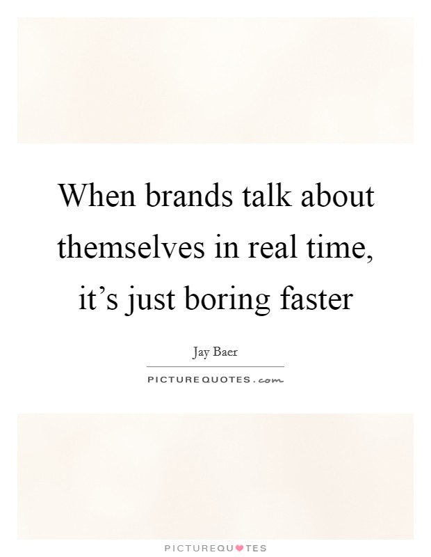 When brands talk about themselves in real time, it's just boring faster Picture Quote #1