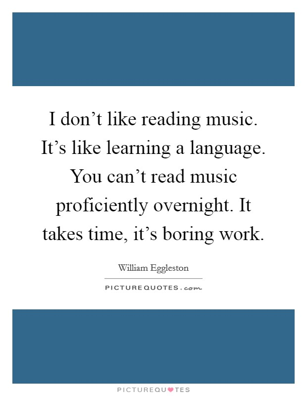 I don't like reading music. It's like learning a language. You can't read music proficiently overnight. It takes time, it's boring work Picture Quote #1