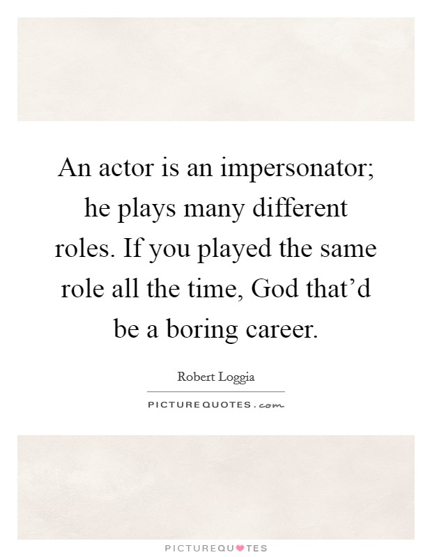 An actor is an impersonator; he plays many different roles. If you played the same role all the time, God that'd be a boring career Picture Quote #1