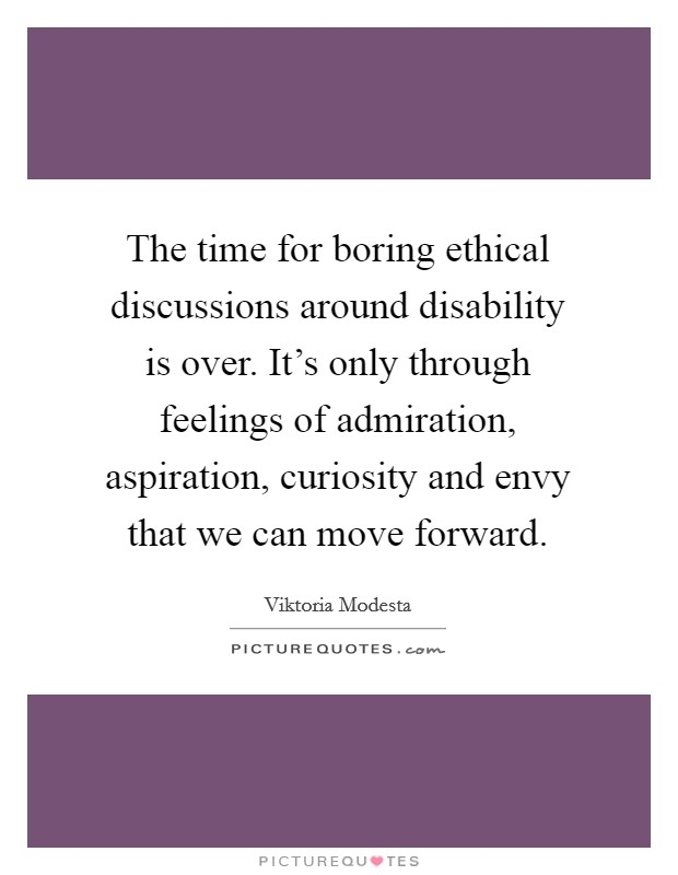 The time for boring ethical discussions around disability is over. It's only through feelings of admiration, aspiration, curiosity and envy that we can move forward Picture Quote #1