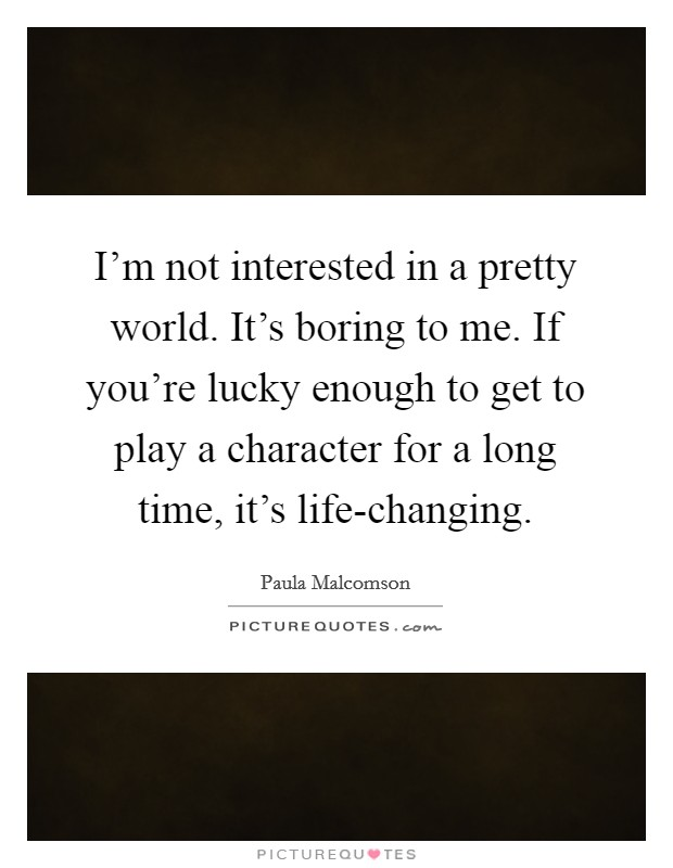 I'm not interested in a pretty world. It's boring to me. If you're lucky enough to get to play a character for a long time, it's life-changing Picture Quote #1