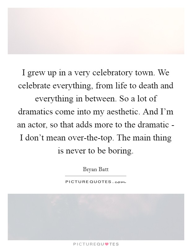 I grew up in a very celebratory town. We celebrate everything, from life to death and everything in between. So a lot of dramatics come into my aesthetic. And I'm an actor, so that adds more to the dramatic - I don't mean over-the-top. The main thing is never to be boring Picture Quote #1