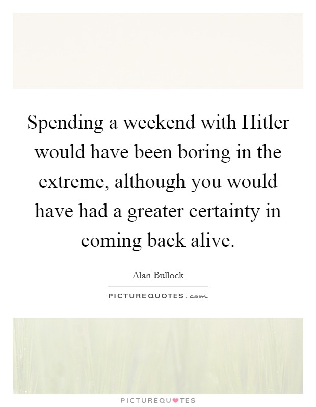Spending a weekend with Hitler would have been boring in the extreme, although you would have had a greater certainty in coming back alive Picture Quote #1