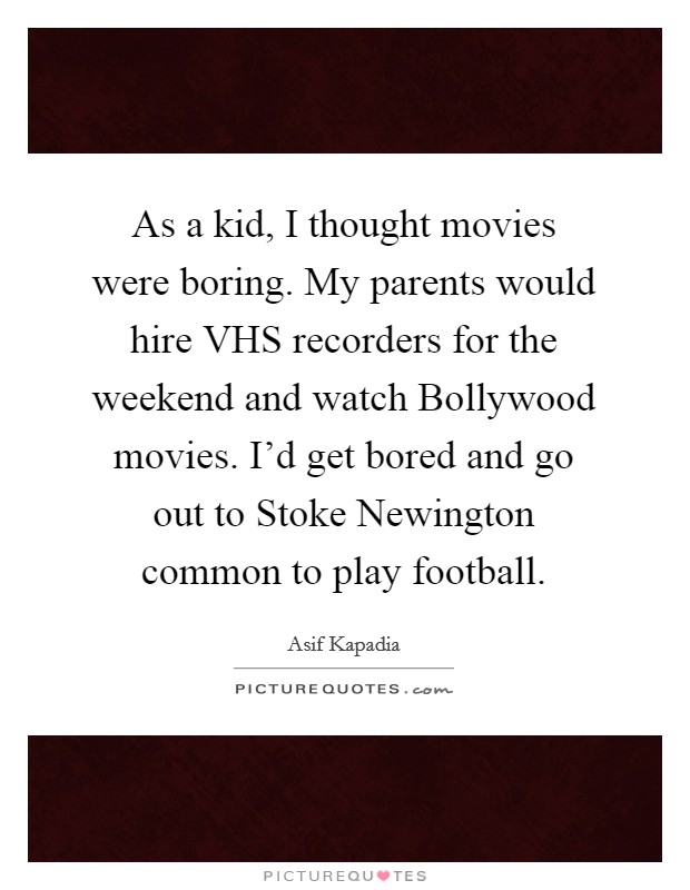 As a kid, I thought movies were boring. My parents would hire VHS recorders for the weekend and watch Bollywood movies. I'd get bored and go out to Stoke Newington common to play football Picture Quote #1