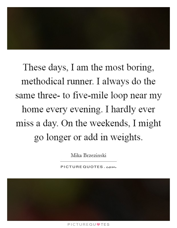 These days, I am the most boring, methodical runner. I always do the same three- to five-mile loop near my home every evening. I hardly ever miss a day. On the weekends, I might go longer or add in weights Picture Quote #1