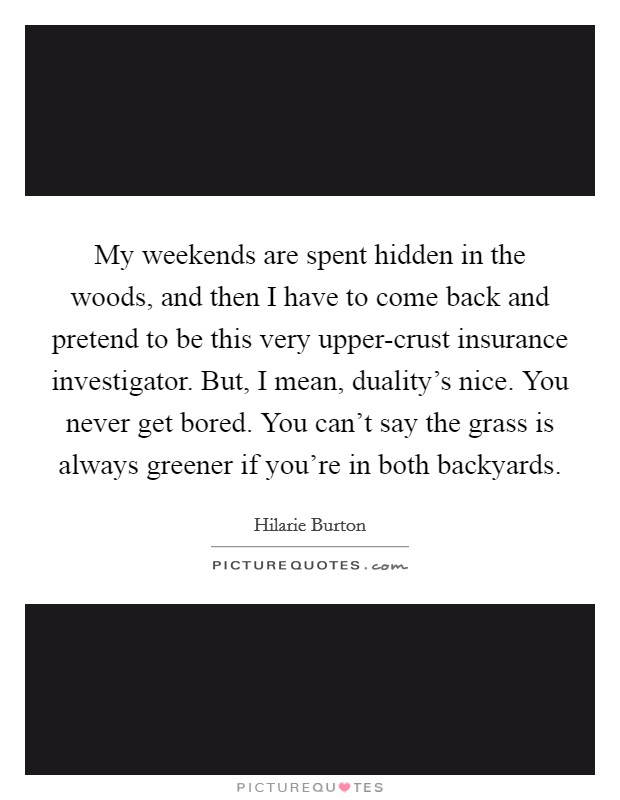 My weekends are spent hidden in the woods, and then I have to come back and pretend to be this very upper-crust insurance investigator. But, I mean, duality's nice. You never get bored. You can't say the grass is always greener if you're in both backyards Picture Quote #1