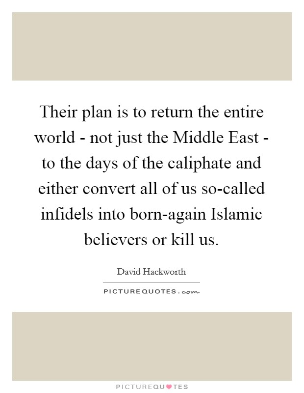 Their plan is to return the entire world - not just the Middle East - to the days of the caliphate and either convert all of us so-called infidels into born-again Islamic believers or kill us. Picture Quote #1