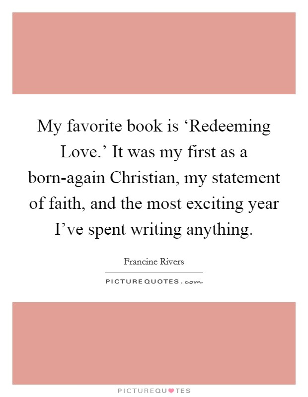 My favorite book is 'Redeeming Love.' It was my first as a born-again Christian, my statement of faith, and the most exciting year I've spent writing anything Picture Quote #1