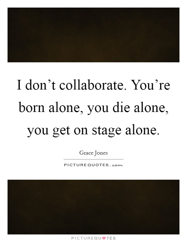 I don't collaborate. You're born alone, you die alone, you get on stage alone. Picture Quote #1