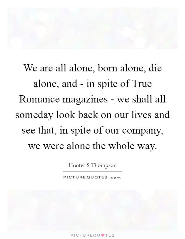 We are all alone, born alone, die alone, and - in spite of True Romance magazines - we shall all someday look back on our lives and see that, in spite of our company, we were alone the whole way Picture Quote #1