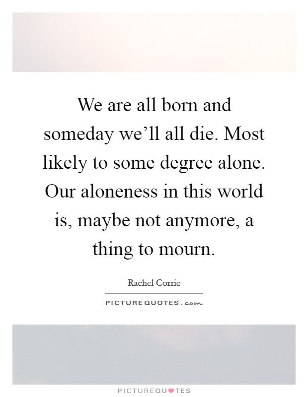 We are all born and someday we'll all die. Most likely to some degree alone. Our aloneness in this world is, maybe not anymore, a thing to mourn Picture Quote #1