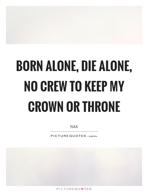Born alone, die alone, no crew to keep my crown or throne Picture Quote #1