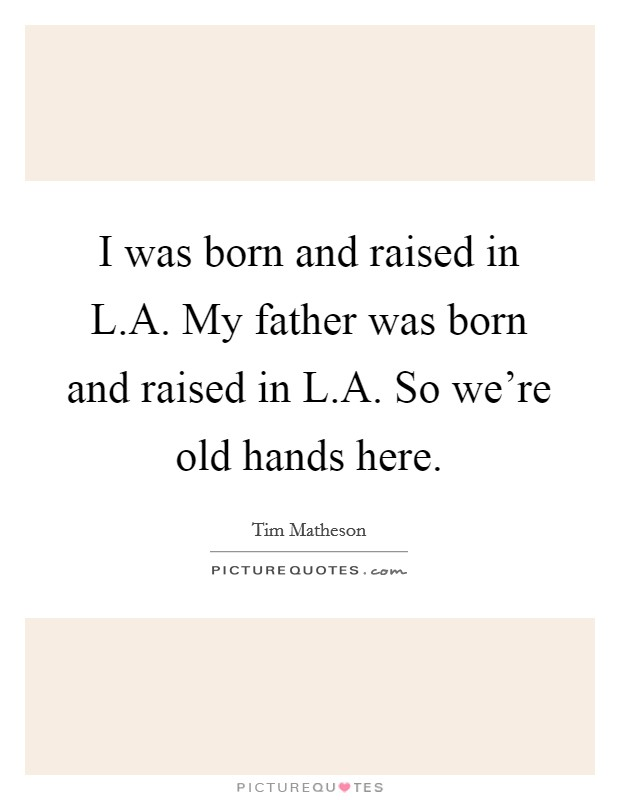 I was born and raised in L.A. My father was born and raised in L.A. So we're old hands here Picture Quote #1