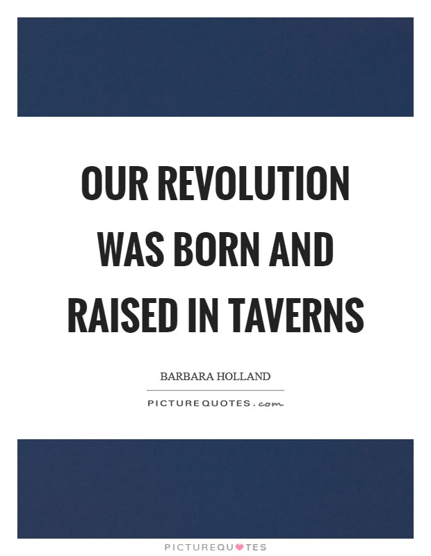 Our Revolution was born and raised in taverns Picture Quote #1