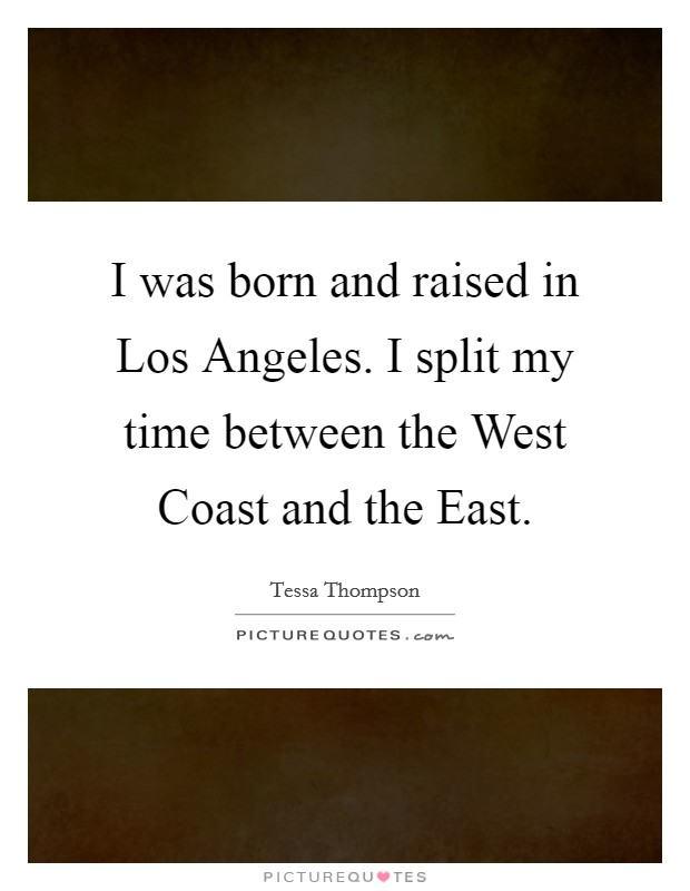I was born and raised in Los Angeles. I split my time between the West Coast and the East Picture Quote #1