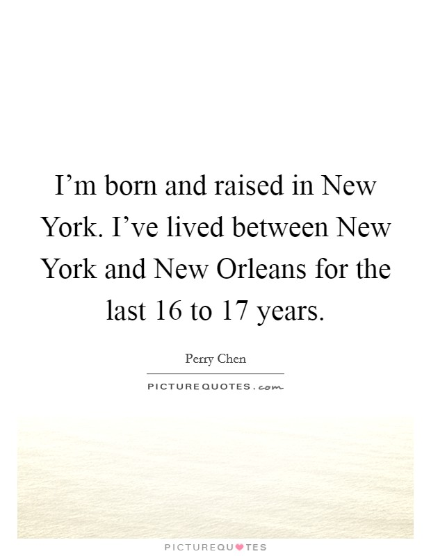I'm born and raised in New York. I've lived between New York and New Orleans for the last 16 to 17 years Picture Quote #1