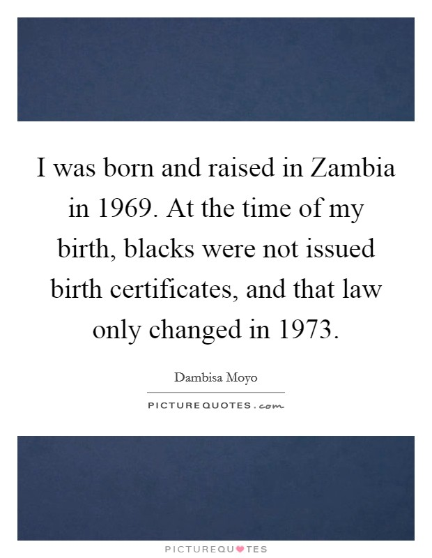 I was born and raised in Zambia in 1969. At the time of my birth, blacks were not issued birth certificates, and that law only changed in 1973 Picture Quote #1