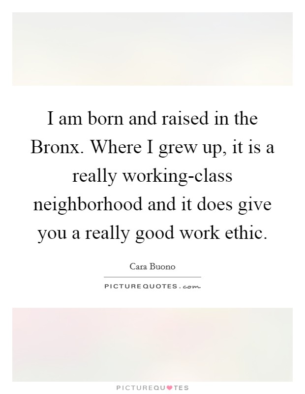 I am born and raised in the Bronx. Where I grew up, it is a really working-class neighborhood and it does give you a really good work ethic Picture Quote #1