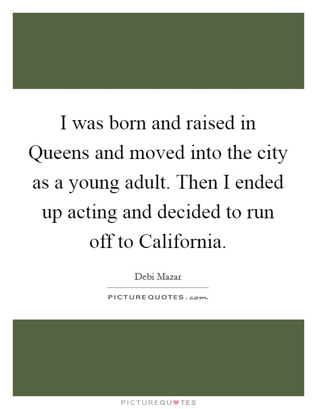 I was born and raised in Queens and moved into the city as a young adult. Then I ended up acting and decided to run off to California Picture Quote #1