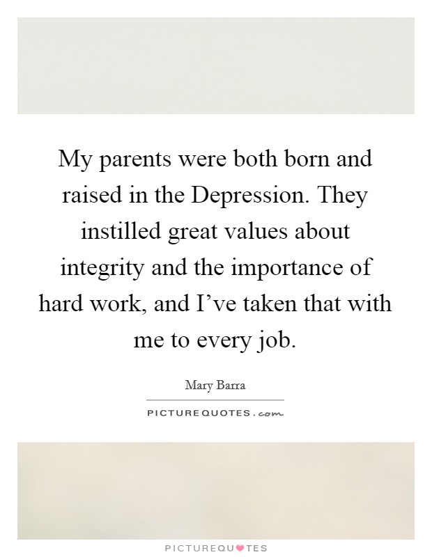 My parents were both born and raised in the Depression. They instilled great values about integrity and the importance of hard work, and I've taken that with me to every job Picture Quote #1