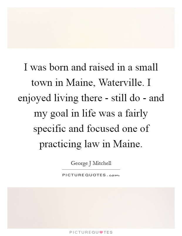I was born and raised in a small town in Maine, Waterville. I enjoyed living there - still do - and my goal in life was a fairly specific and focused one of practicing law in Maine Picture Quote #1