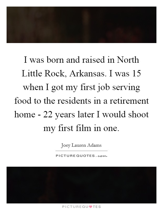 I was born and raised in North Little Rock, Arkansas. I was 15 when I got my first job serving food to the residents in a retirement home - 22 years later I would shoot my first film in one Picture Quote #1