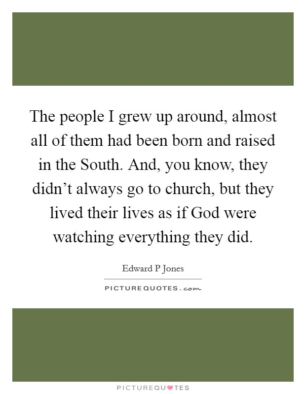The people I grew up around, almost all of them had been born and raised in the South. And, you know, they didn't always go to church, but they lived their lives as if God were watching everything they did Picture Quote #1