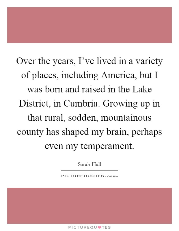 Over the years, I've lived in a variety of places, including America, but I was born and raised in the Lake District, in Cumbria. Growing up in that rural, sodden, mountainous county has shaped my brain, perhaps even my temperament Picture Quote #1