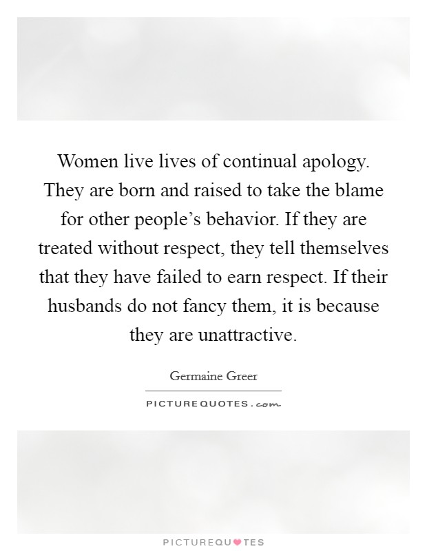 Women live lives of continual apology. They are born and raised to take the blame for other people's behavior. If they are treated without respect, they tell themselves that they have failed to earn respect. If their husbands do not fancy them, it is because they are unattractive Picture Quote #1