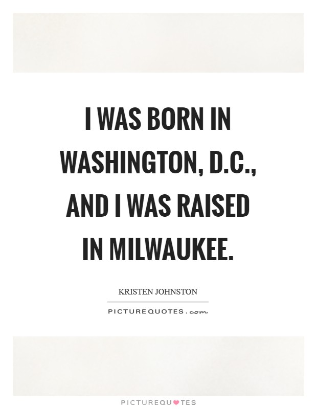 I was born in Washington, D.C., and I was raised in Milwaukee Picture Quote #1