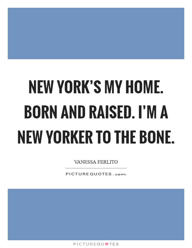 New York's my home. Born and raised. I'm a New Yorker to the bone Picture Quote #1