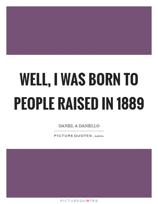 Well, I was born to people raised in 1889 Picture Quote #1