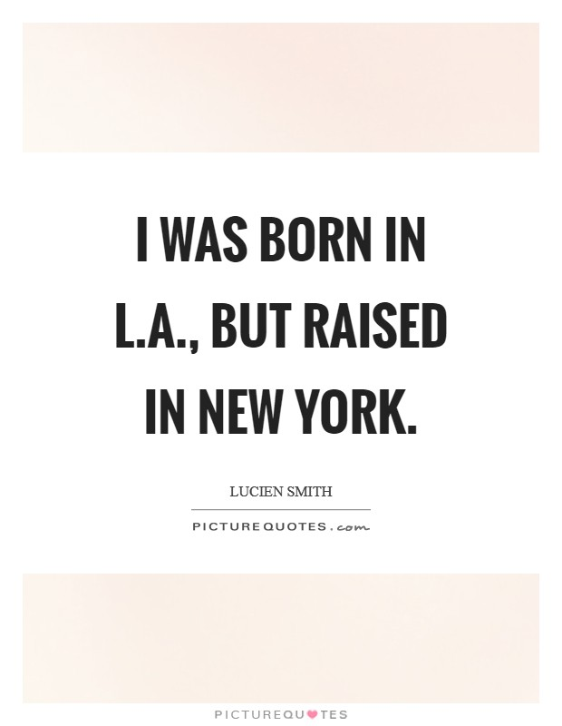 I was born in L.A., but raised in New York Picture Quote #1