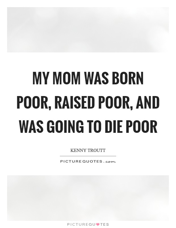 My mom was born poor, raised poor, and was going to die poor Picture Quote #1