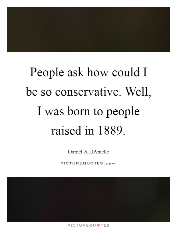 People ask how could I be so conservative. Well, I was born to people raised in 1889 Picture Quote #1
