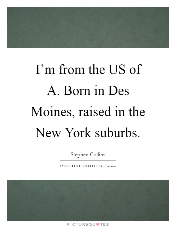I'm from the US of A. Born in Des Moines, raised in the New York suburbs Picture Quote #1
