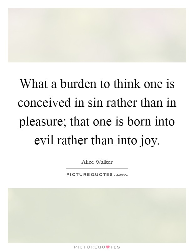 What a burden to think one is conceived in sin rather than in pleasure; that one is born into evil rather than into joy Picture Quote #1
