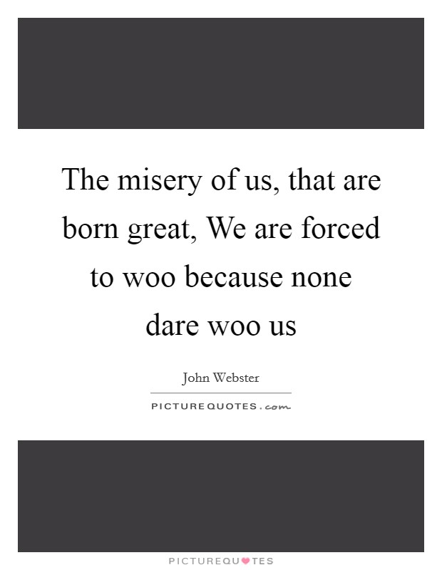The misery of us, that are born great, We are forced to woo because none dare woo us Picture Quote #1