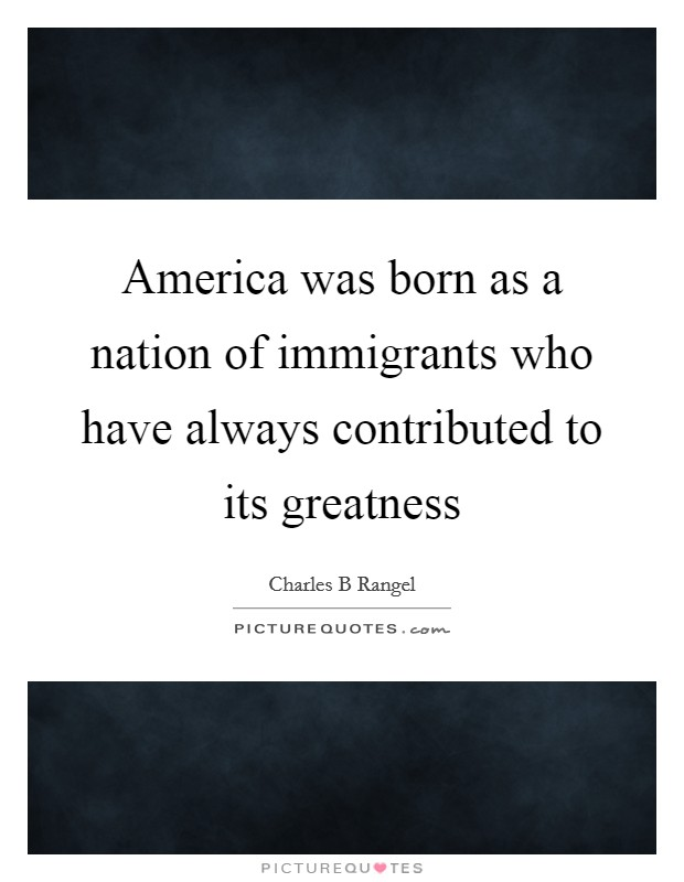 America was born as a nation of immigrants who have always contributed to its greatness Picture Quote #1