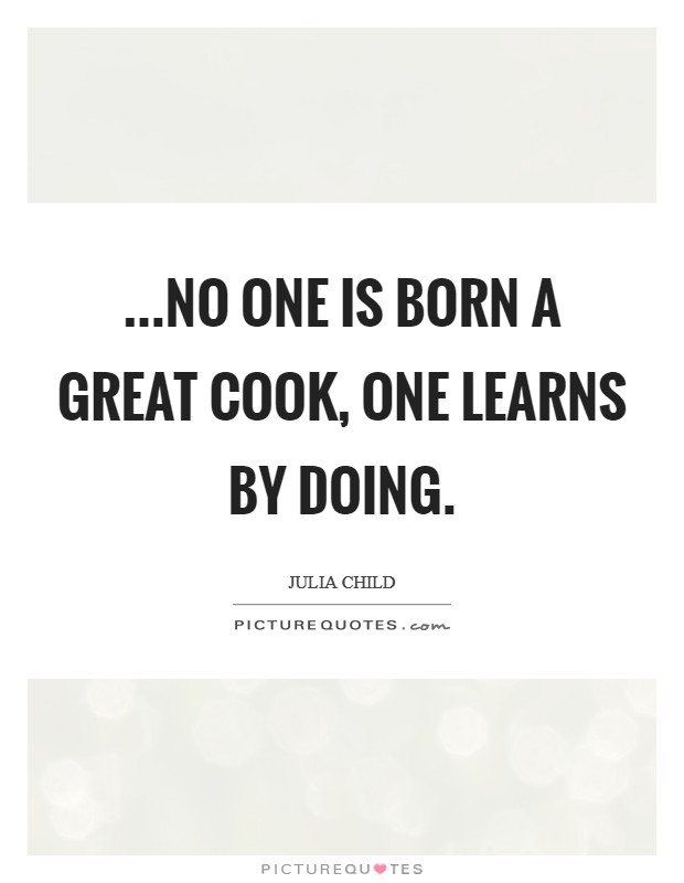 ...no one is born a great cook, one learns by doing. Picture Quote #1
