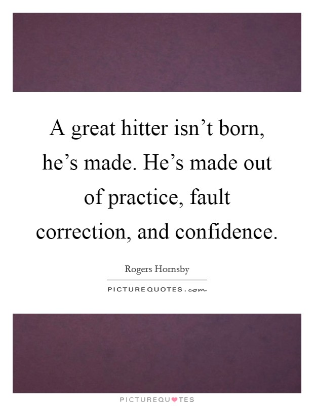 A great hitter isn't born, he's made. He's made out of practice, fault correction, and confidence Picture Quote #1