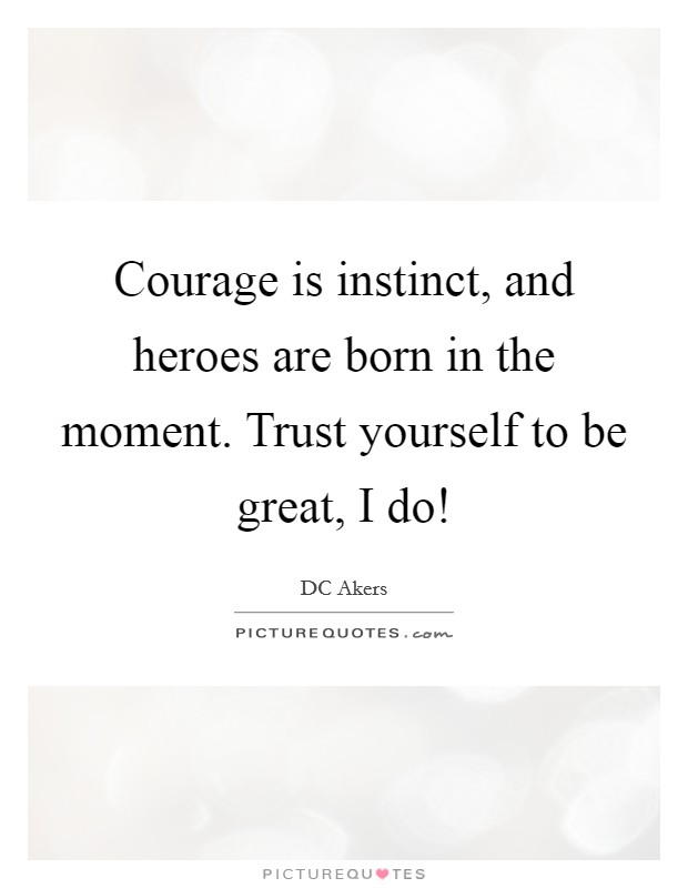 courage and hero Bravery and courage two  the bravery and courage of different heroes english literature essay print  the term hero is not necessarily for the.