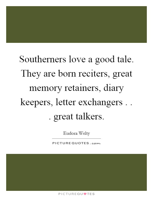 Southerners love a good tale. They are born reciters, great memory retainers, diary keepers, letter exchangers . . . great talkers Picture Quote #1