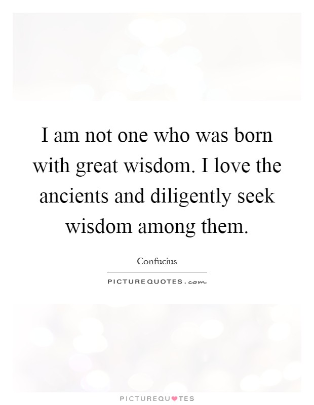 I am not one who was born with great wisdom. I love the ancients and diligently seek wisdom among them Picture Quote #1
