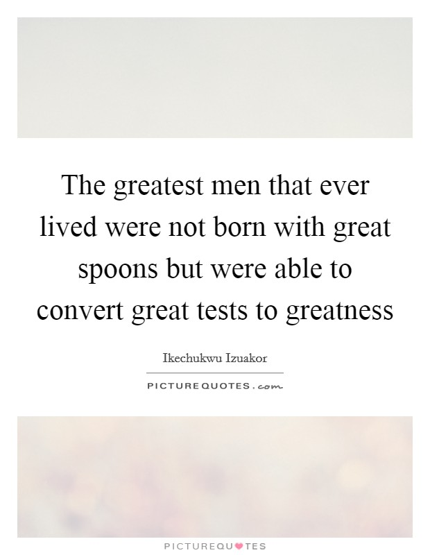 The greatest men that ever lived were not born with great spoons but were able to convert great tests to greatness Picture Quote #1